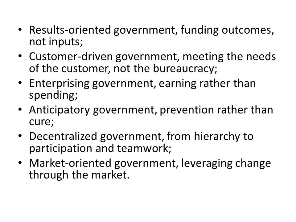 Results-oriented government, funding outcomes, not inputs; Customer-driven government, meeting the needs of the customer, not the bureaucracy; Enterpr