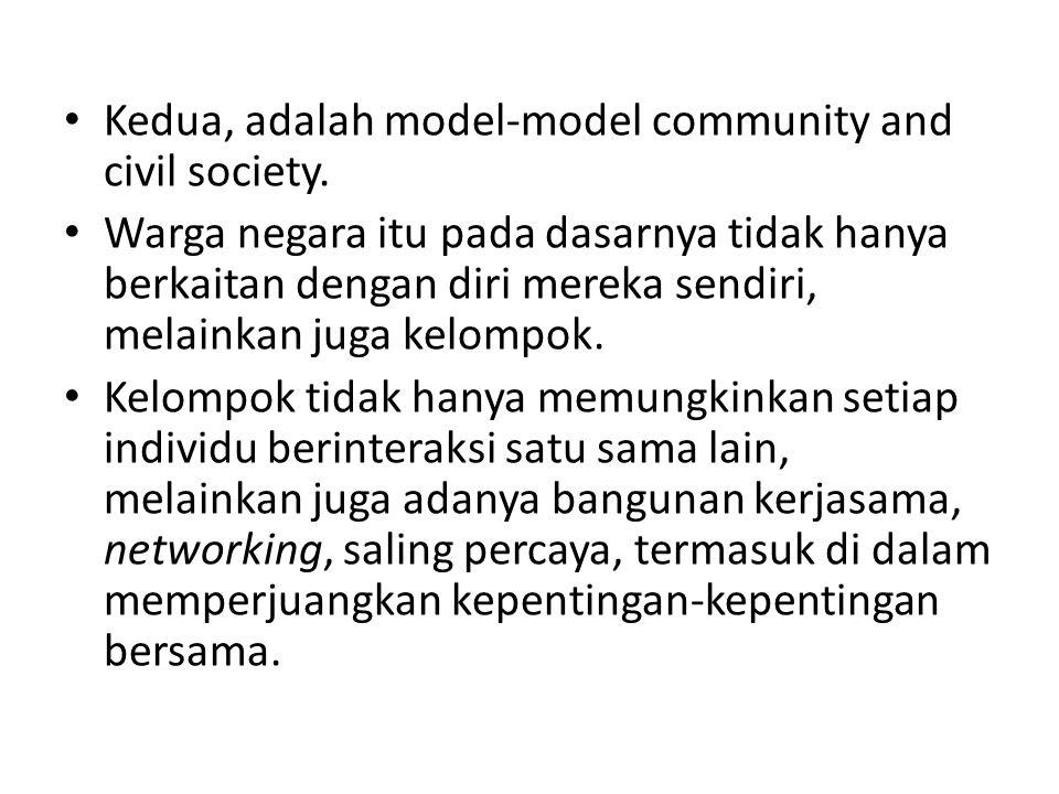 Kedua, adalah model-model community and civil society. Warga negara itu pada dasarnya tidak hanya berkaitan dengan diri mereka sendiri, melainkan juga