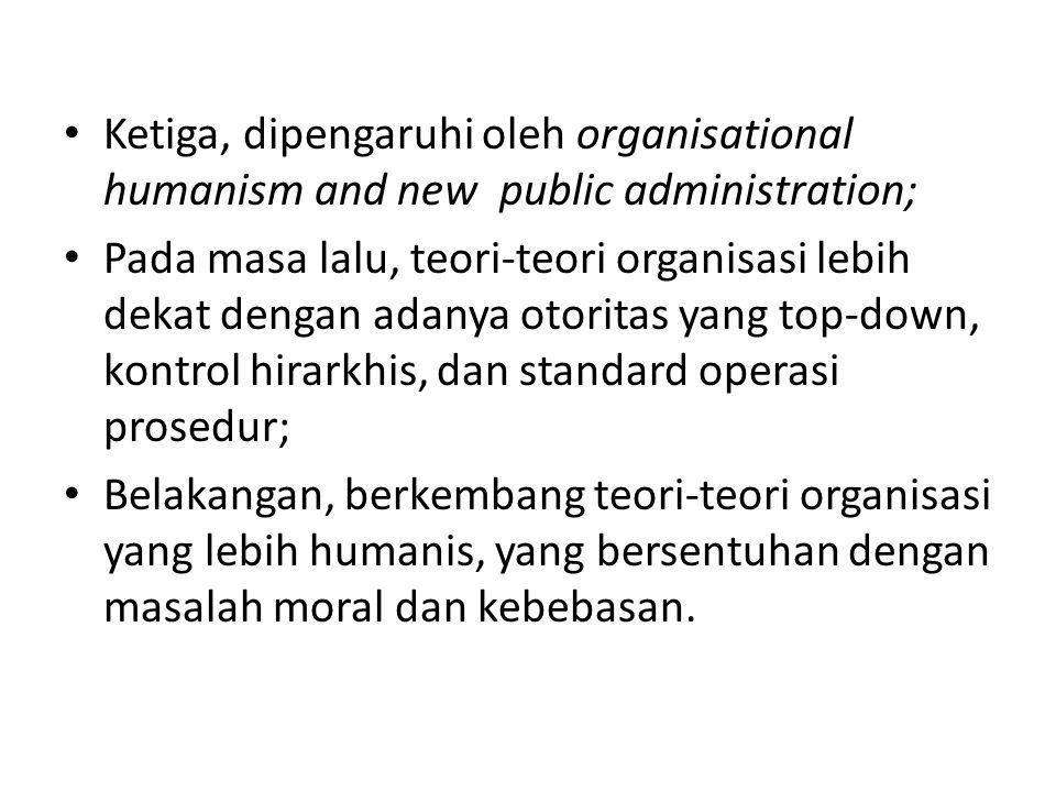 Ketiga, dipengaruhi oleh organisational humanism and new public administration; Pada masa lalu, teori-teori organisasi lebih dekat dengan adanya otori