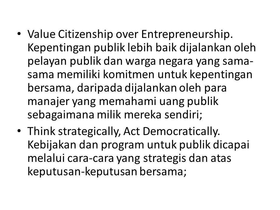 Value Citizenship over Entrepreneurship. Kepentingan publik lebih baik dijalankan oleh pelayan publik dan warga negara yang sama- sama memiliki komitm