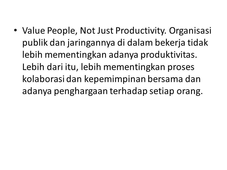 Value People, Not Just Productivity. Organisasi publik dan jaringannya di dalam bekerja tidak lebih mementingkan adanya produktivitas. Lebih dari itu,