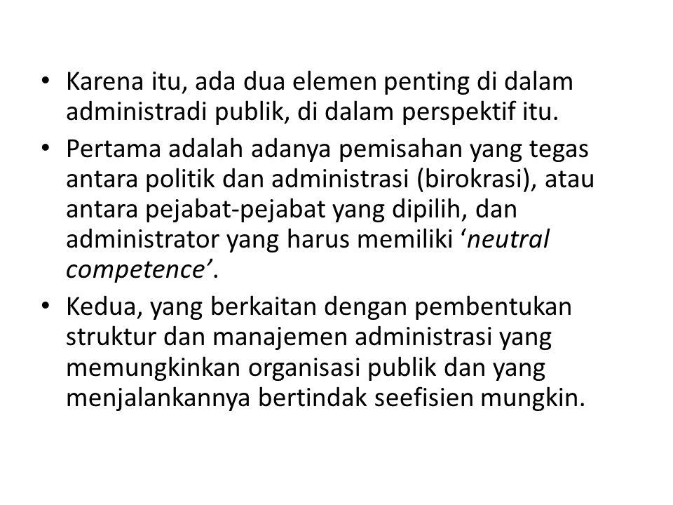 Karena itu, ada dua elemen penting di dalam administradi publik, di dalam perspektif itu. Pertama adalah adanya pemisahan yang tegas antara politik da