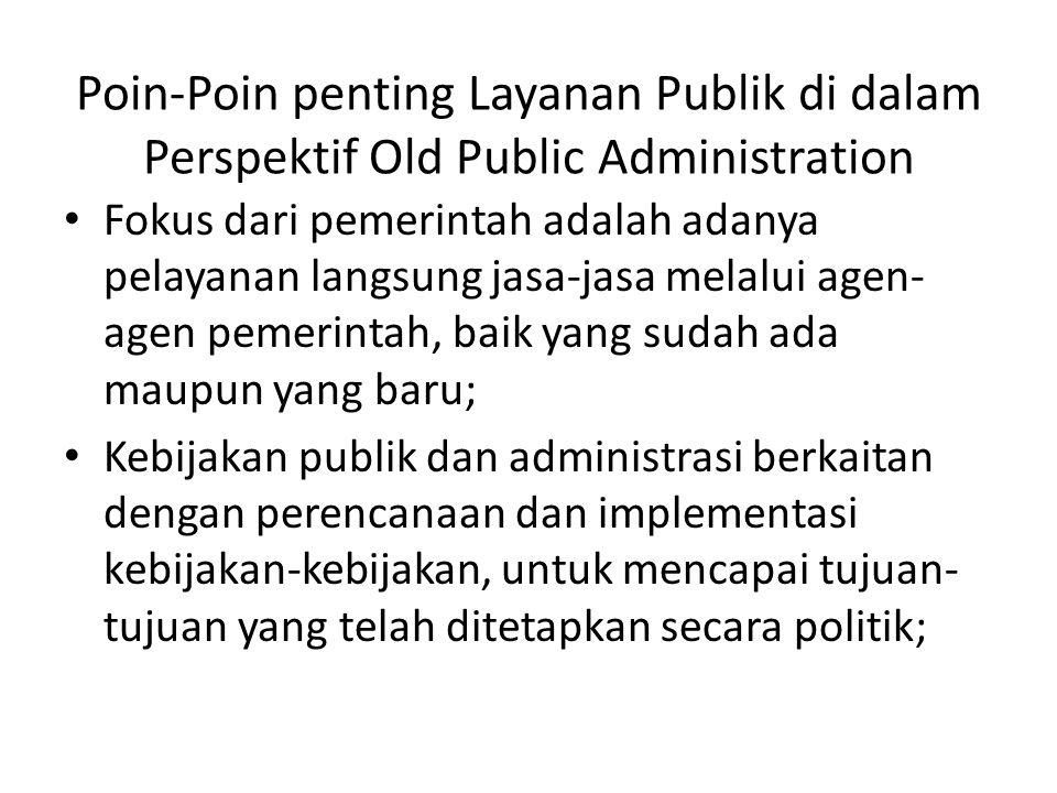 Poin-Poin penting Layanan Publik di dalam Perspektif Old Public Administration Fokus dari pemerintah adalah adanya pelayanan langsung jasa-jasa melalu