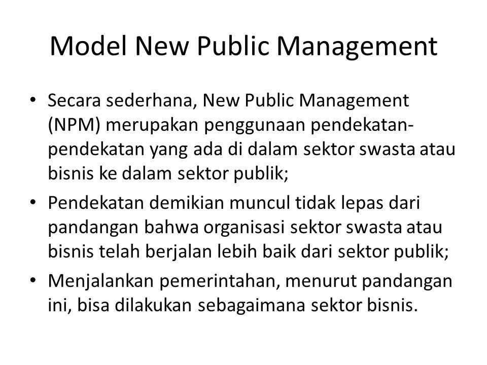 Model New Public Management Secara sederhana, New Public Management (NPM) merupakan penggunaan pendekatan- pendekatan yang ada di dalam sektor swasta