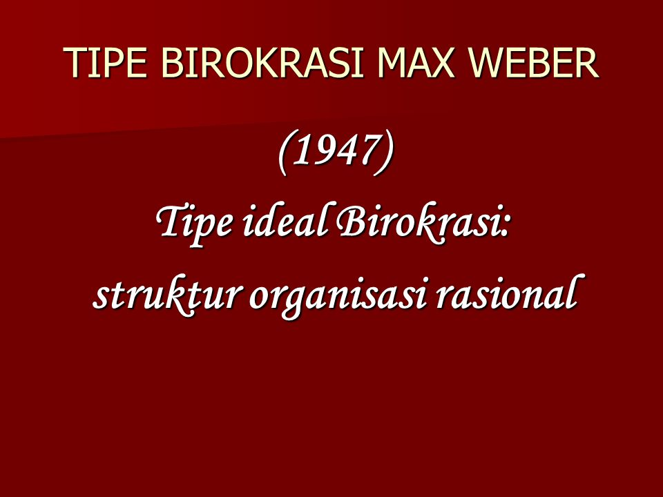 TIPE BIROKRASI MAX WEBER (1947)  Tipe ideal Birokrasi: struktur organisasi rasional