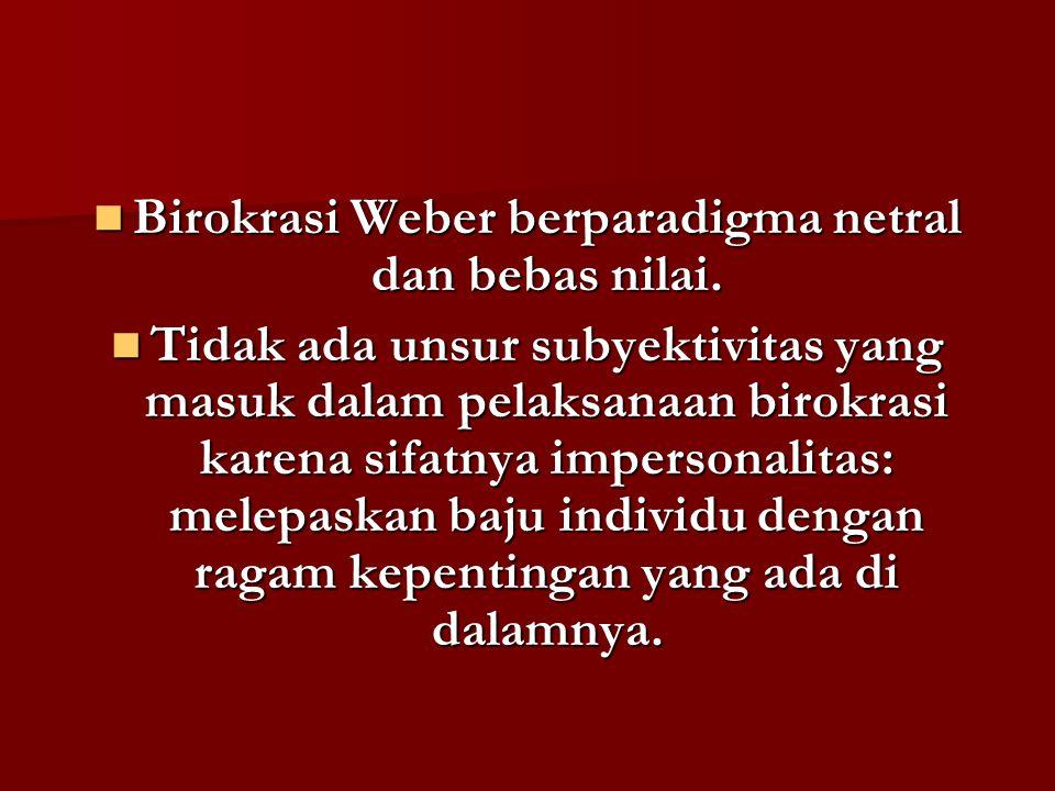 Birokrasi Weber berparadigma netral dan bebas nilai. Birokrasi Weber berparadigma netral dan bebas nilai. Tidak ada unsur subyektivitas yang masuk dal