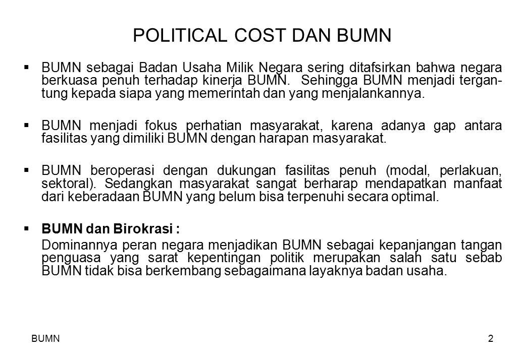 2 POLITICAL COST DAN BUMN  BUMN sebagai Badan Usaha Milik Negara sering ditafsirkan bahwa negara berkuasa penuh terhadap kinerja BUMN. Sehingga BUMN