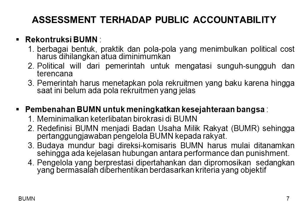 BUMN7 ASSESSMENT TERHADAP PUBLIC ACCOUNTABILITY  Rekontruksi BUMN : 1.berbagai bentuk, praktik dan pola-pola yang menimbulkan political cost harus di