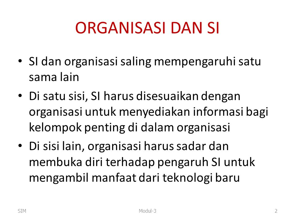 ORGANISASI DAN SI SI dan organisasi saling mempengaruhi satu sama lain Di satu sisi, SI harus disesuaikan dengan organisasi untuk menyediakan informas