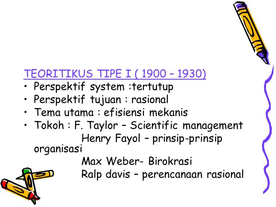 TEORITIKUS TIPE I ( 1900 – 1930) Perspektif system :tertutup Perspektif tujuan : rasional Tema utama : efisiensi mekanis Tokoh : F. Taylor – Scientifi