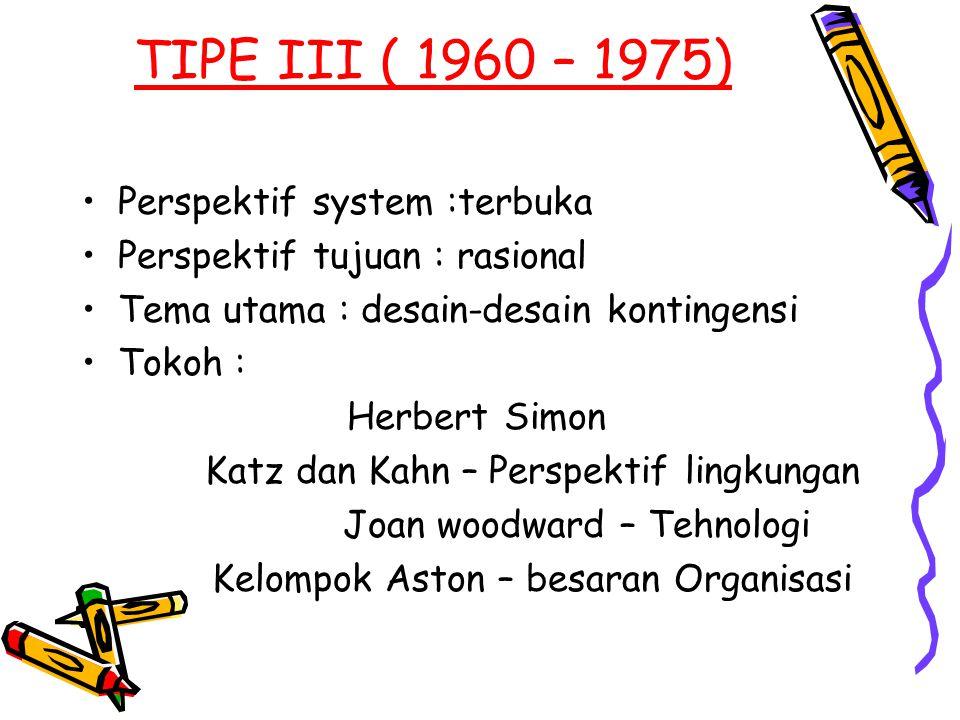 TIPE III ( 1960 – 1975) Perspektif system :terbuka Perspektif tujuan : rasional Tema utama : desain-desain kontingensi Tokoh : Herbert Simon Katz dan
