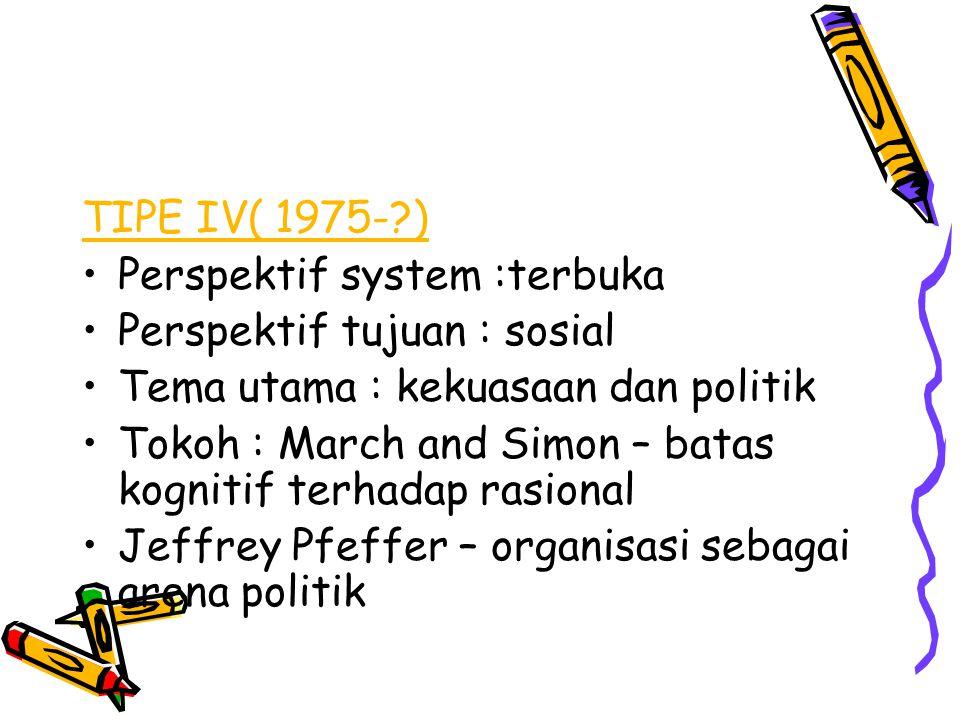 TIPE IV( 1975-?) Perspektif system :terbuka Perspektif tujuan : sosial Tema utama : kekuasaan dan politik Tokoh : March and Simon – batas kognitif ter