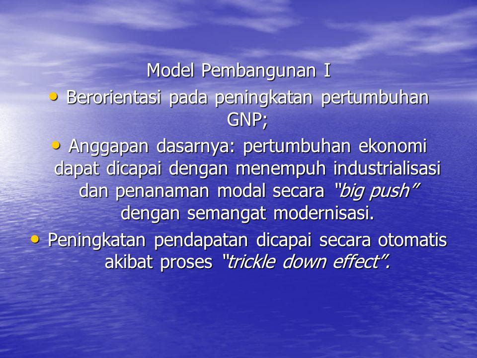 Model Pembangunan I Berorientasi pada peningkatan pertumbuhan GNP; Berorientasi pada peningkatan pertumbuhan GNP; Anggapan dasarnya: pertumbuhan ekono