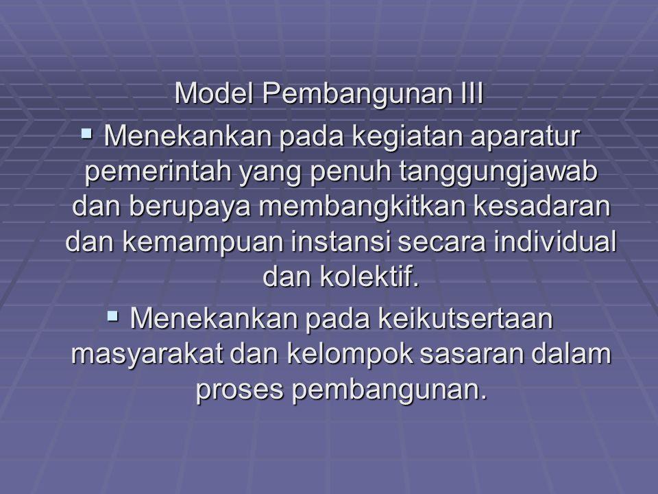 Model Pembangunan III  Menekankan pada kegiatan aparatur pemerintah yang penuh tanggungjawab dan berupaya membangkitkan kesadaran dan kemampuan insta
