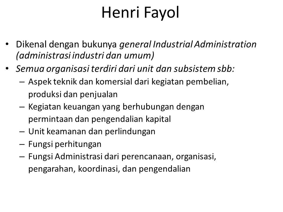 Henri Fayol Dikenal dengan bukunya general Industrial Administration (administrasi industri dan umum) Semua organisasi terdiri dari unit dan subsistem