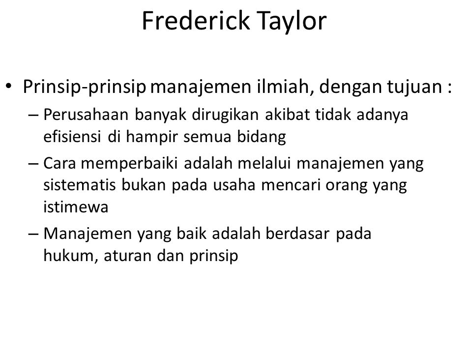 Frederick Taylor Prinsip-prinsip manajemen ilmiah, dengan tujuan : – Perusahaan banyak dirugikan akibat tidak adanya efisiensi di hampir semua bidang