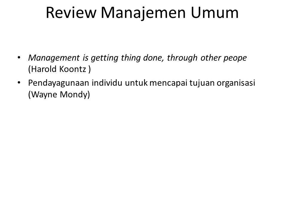 Review Manajemen Umum Management is getting thing done, through other peope (Harold Koontz ) Pendayagunaan individu untuk mencapai tujuan organisasi (