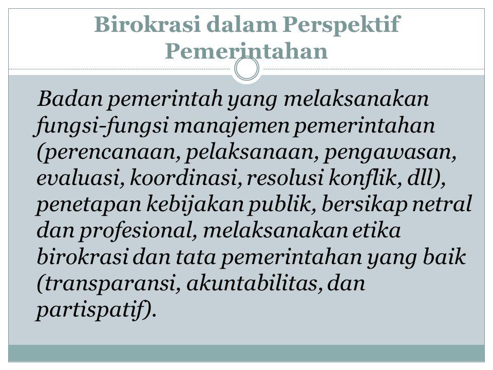 Birokrasi dalam Perspektif Pemerintahan Badan pemerintah yang melaksanakan fungsi-fungsi manajemen pemerintahan (perencanaan, pelaksanaan, pengawasan,