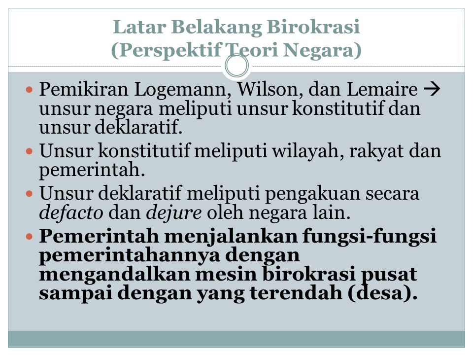 Latar Belakang Birokrasi (Perspektif Teori Negara) Pemikiran Logemann, Wilson, dan Lemaire  unsur negara meliputi unsur konstitutif dan unsur deklara