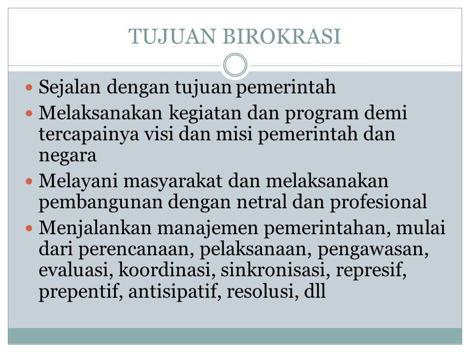 TUJUAN BIROKRASI Sejalan dengan tujuan pemerintah Melaksanakan kegiatan dan program demi tercapainya visi dan misi pemerintah dan negara Melayani masy