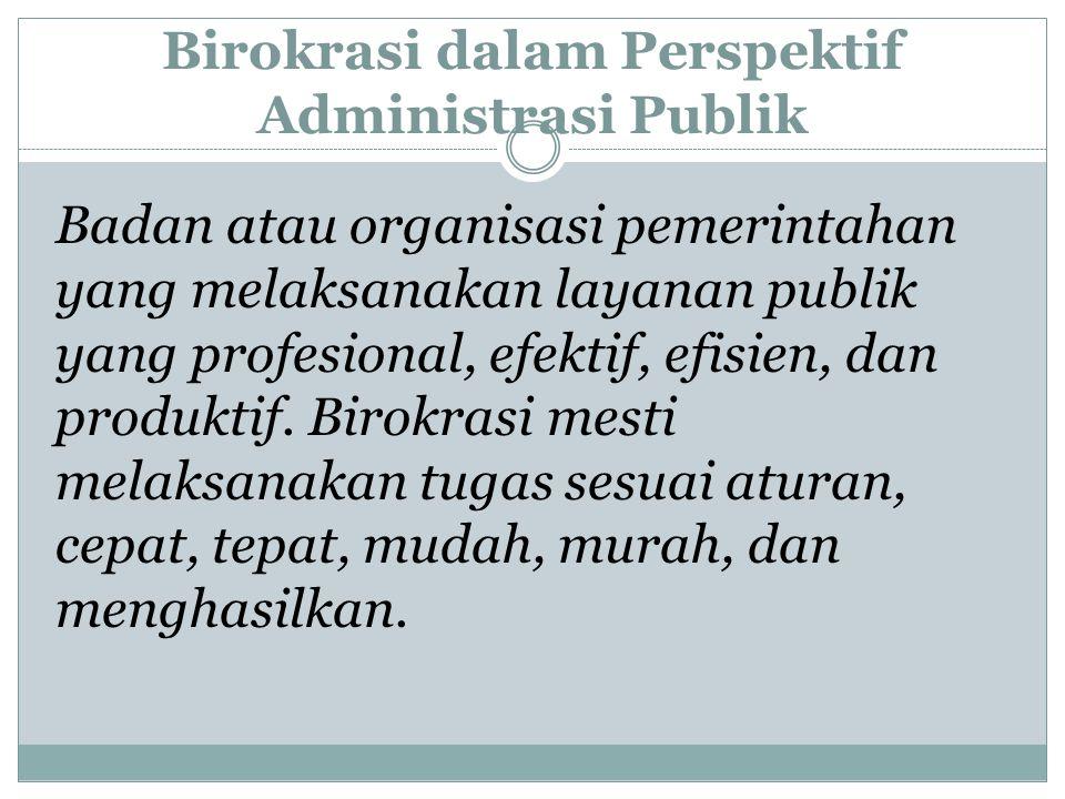 Birokrasi dalam Perspektif Administrasi Publik Badan atau organisasi pemerintahan yang melaksanakan layanan publik yang profesional, efektif, efisien,