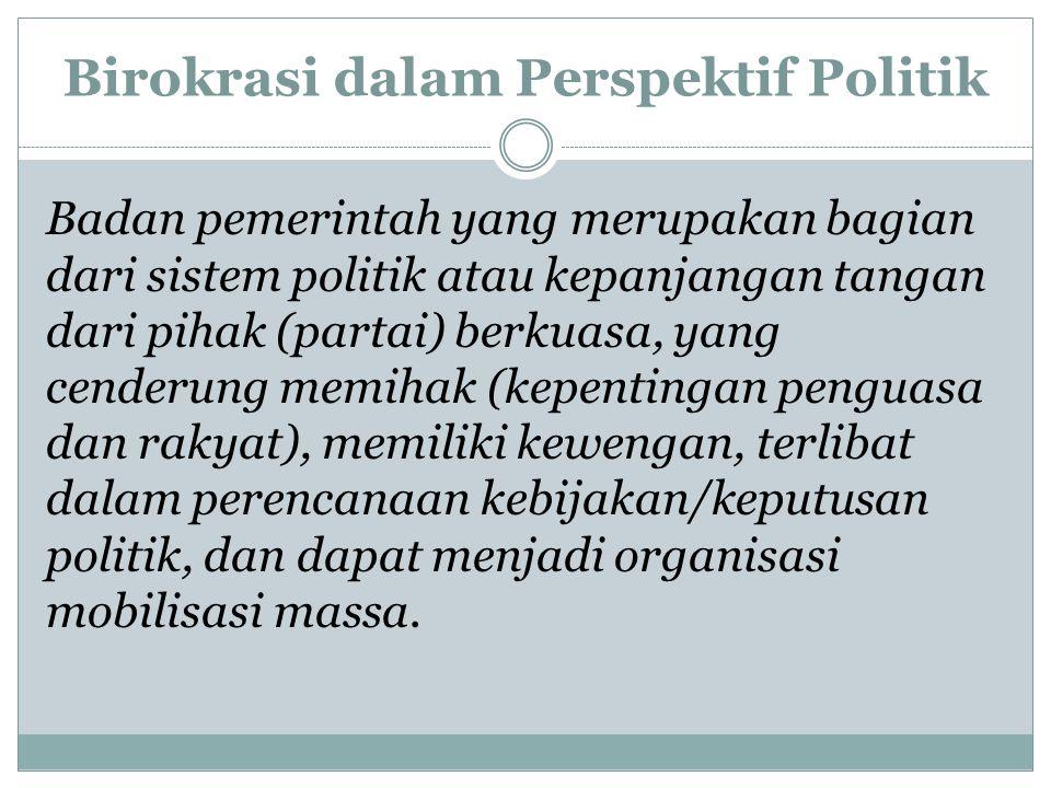 Birokrasi dalam Perspektif Politik Badan pemerintah yang merupakan bagian dari sistem politik atau kepanjangan tangan dari pihak (partai) berkuasa, ya