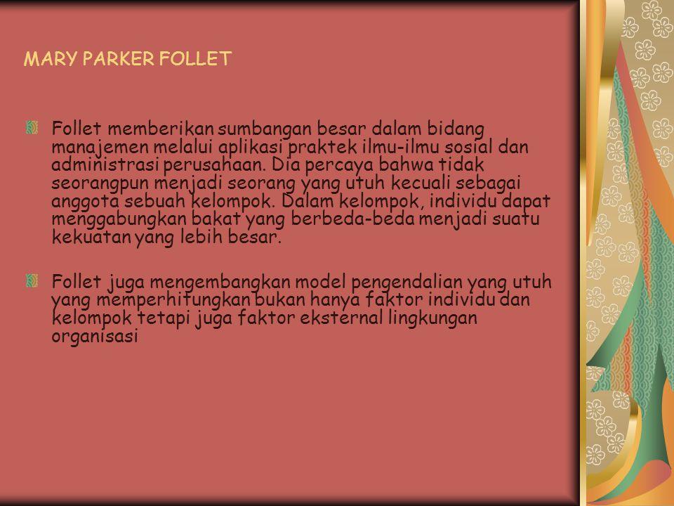 MARY PARKER FOLLET Follet memberikan sumbangan besar dalam bidang manajemen melalui aplikasi praktek ilmu-ilmu sosial dan administrasi perusahaan. Dia
