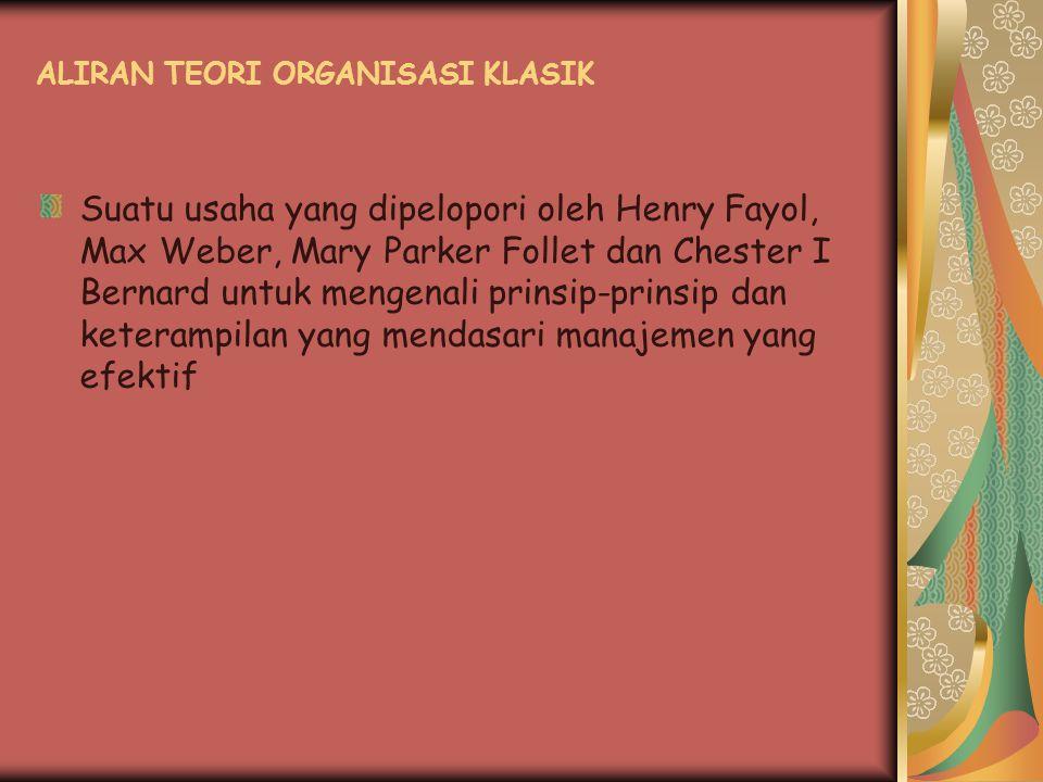 ALIRAN TEORI ORGANISASI KLASIK Suatu usaha yang dipelopori oleh Henry Fayol, Max Weber, Mary Parker Follet dan Chester I Bernard untuk mengenali prins