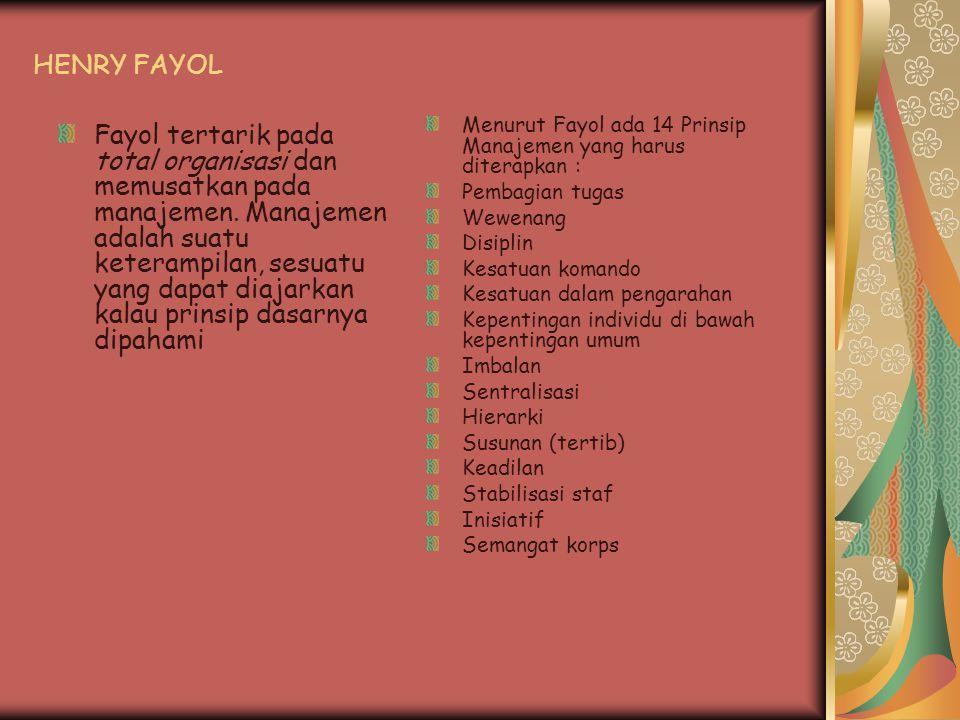 HENRY FAYOL Fayol tertarik pada total organisasi dan memusatkan pada manajemen. Manajemen adalah suatu keterampilan, sesuatu yang dapat diajarkan kala