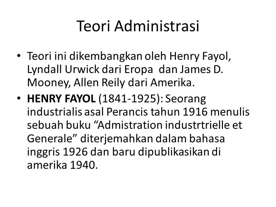 Teori Administrasi Teori ini dikembangkan oleh Henry Fayol, Lyndall Urwick dari Eropa dan James D. Mooney, Allen Reily dari Amerika. HENRY FAYOL (1841