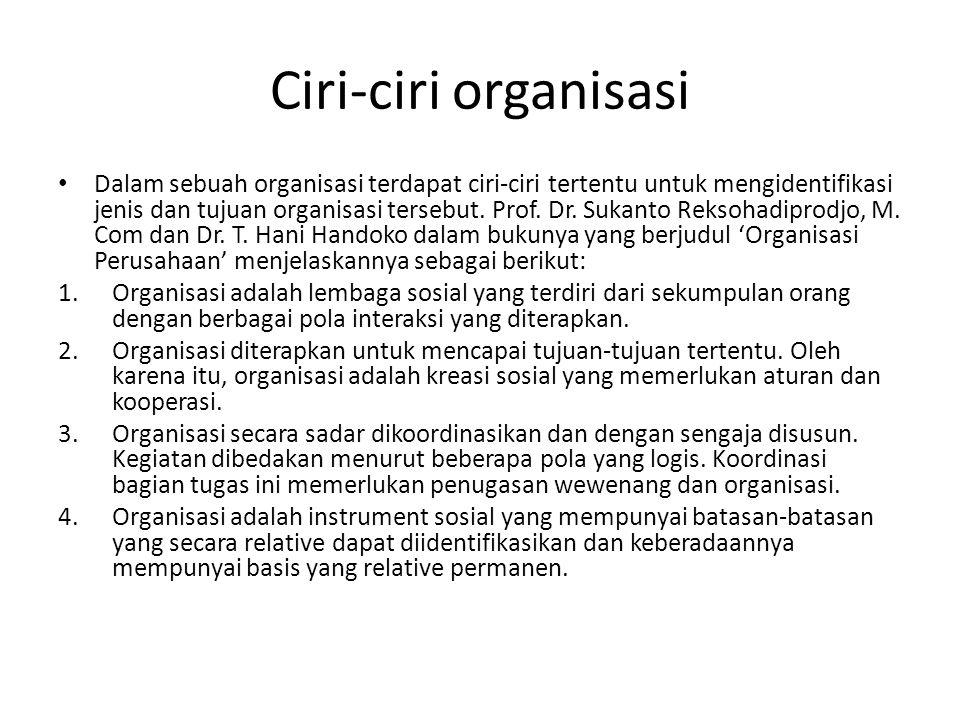 Ciri-ciri organisasi Dalam sebuah organisasi terdapat ciri-ciri tertentu untuk mengidentifikasi jenis dan tujuan organisasi tersebut. Prof. Dr. Sukant