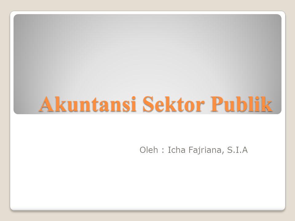 Akuntansi Sektor Publik Oleh : Icha Fajriana, S.I.A