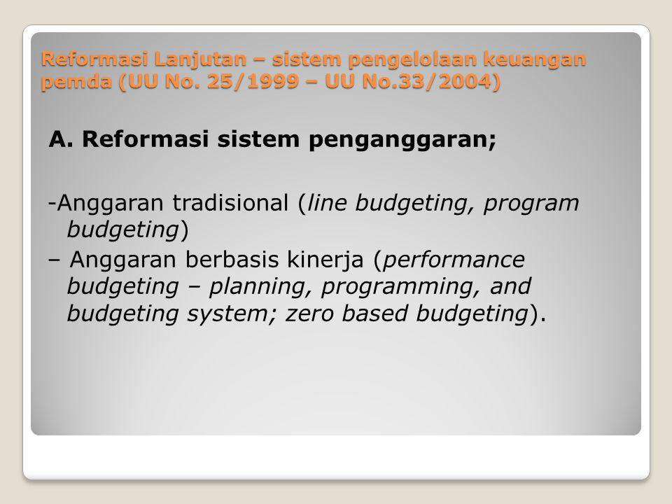 Reformasi Lanjutan – sistem pengelolaan keuangan pemda (UU No. 25/1999 – UU No.33/2004) A. Reformasi sistem penganggaran; -Anggaran tradisional (line