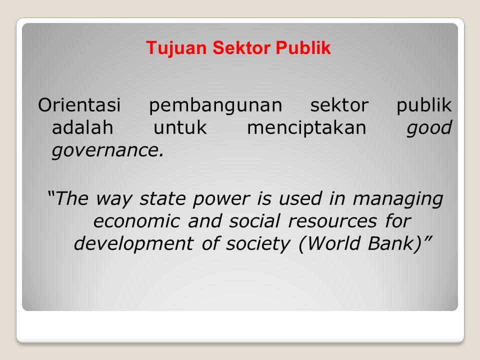 """Tujuan Sektor Publik Orientasi pembangunan sektor publik adalah untuk menciptakan good governance. """"The way state power is used in managing economic a"""