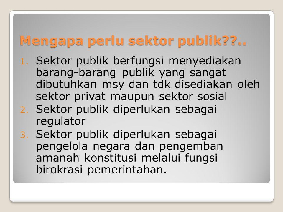 Mengapa perlu sektor publik??.. 1. Sektor publik berfungsi menyediakan barang-barang publik yang sangat dibutuhkan msy dan tdk disediakan oleh sektor