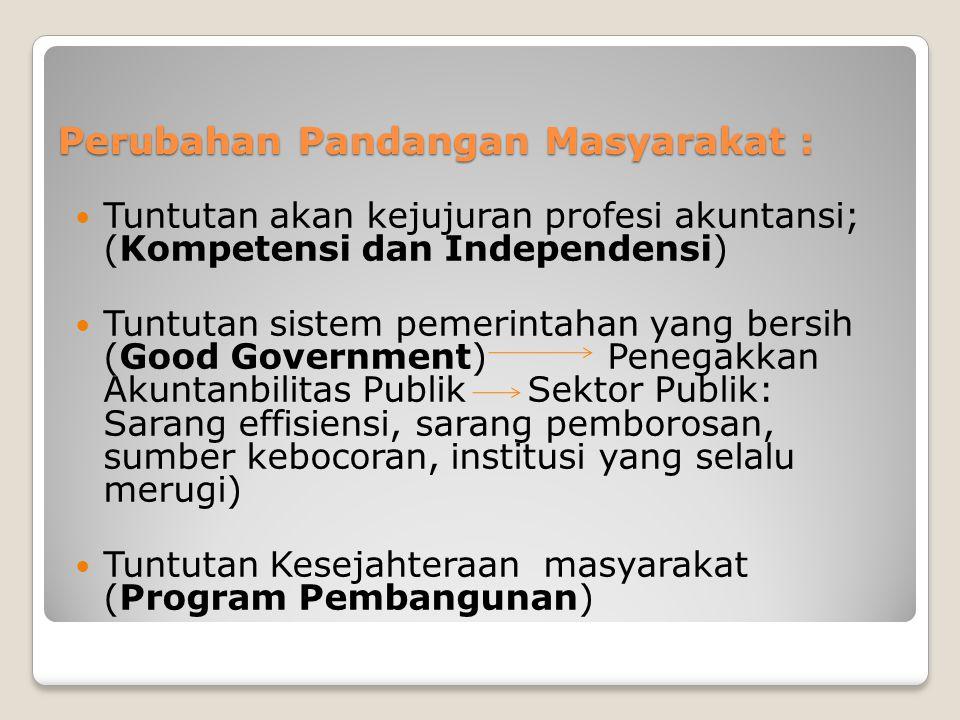 Perubahan Pandangan Masyarakat : Tuntutan akan kejujuran profesi akuntansi; (Kompetensi dan Independensi) Tuntutan sistem pemerintahan yang bersih (Go