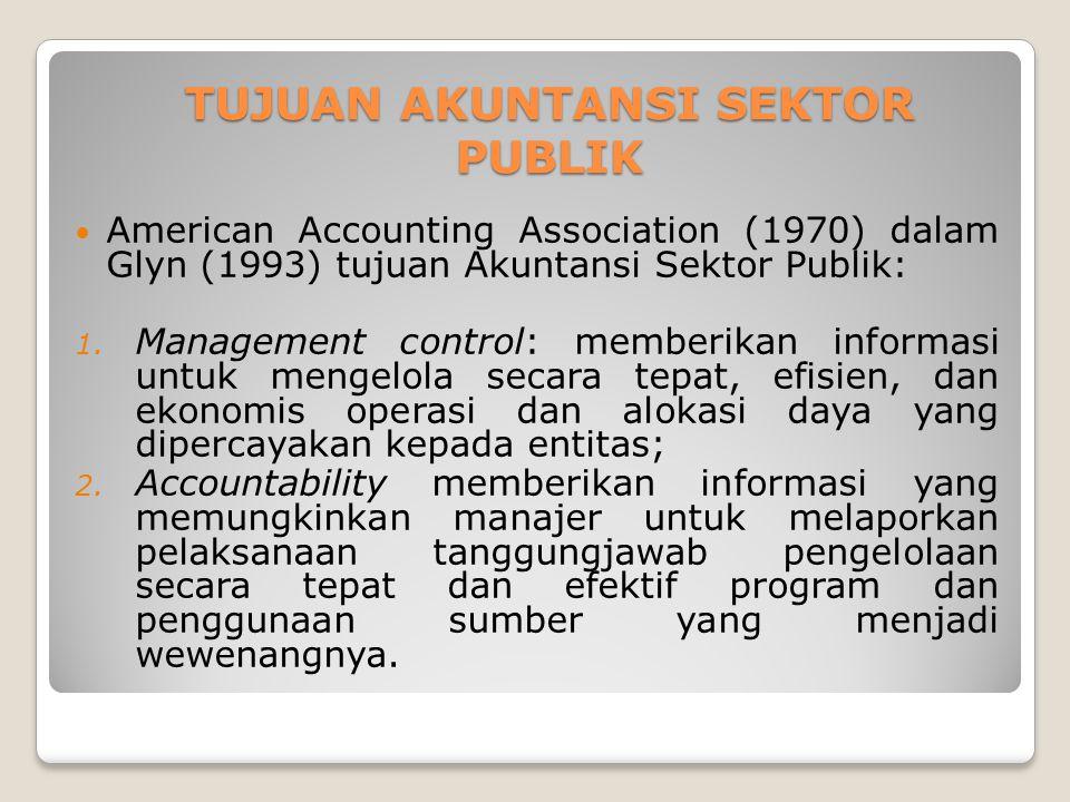 TUJUAN AKUNTANSI SEKTOR PUBLIK TUJUAN AKUNTANSI SEKTOR PUBLIK American Accounting Association (1970) dalam Glyn (1993) tujuan Akuntansi Sektor Publik: