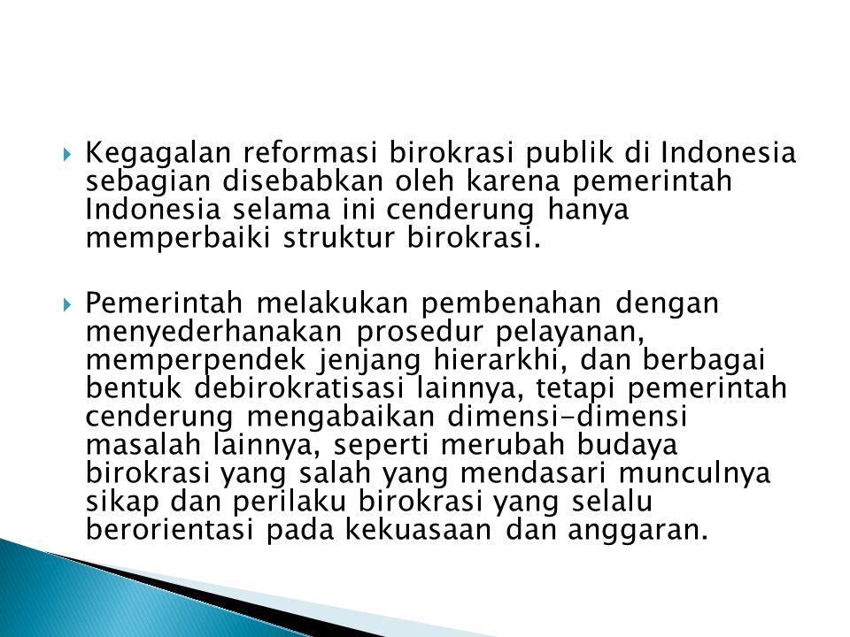  Kegagalan reformasi birokrasi publik di Indonesia sebagian disebabkan oleh karena pemerintah Indonesia selama ini cenderung hanya memperbaiki struktur birokrasi.