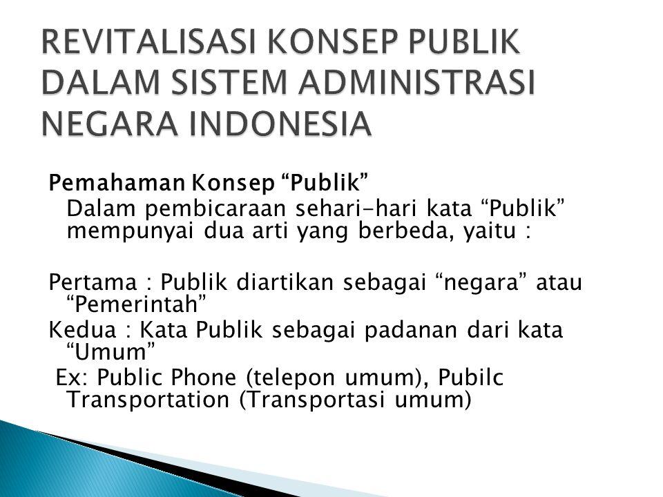 Pemahaman Konsep Publik Dalam pembicaraan sehari-hari kata Publik mempunyai dua arti yang berbeda, yaitu : Pertama : Publik diartikan sebagai negara atau Pemerintah Kedua : Kata Publik sebagai padanan dari kata Umum Ex: Public Phone (telepon umum), Pubilc Transportation (Transportasi umum)