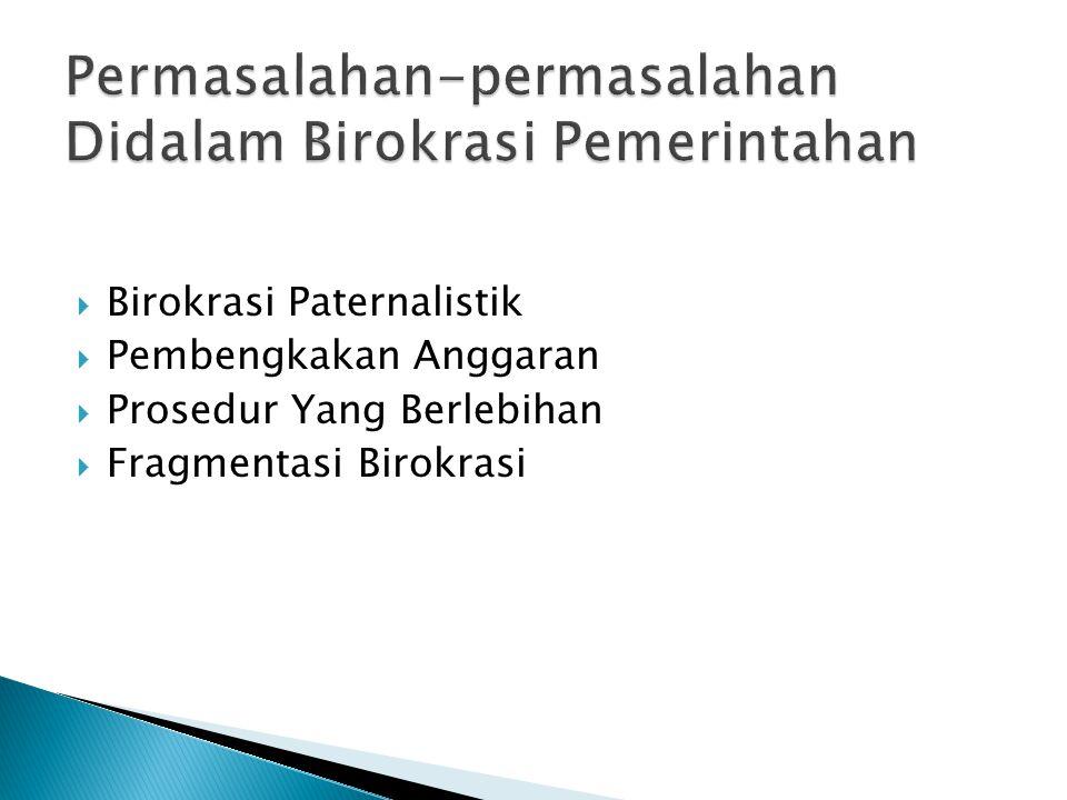  Birokrasi Paternalistik  Pembengkakan Anggaran  Prosedur Yang Berlebihan  Fragmentasi Birokrasi