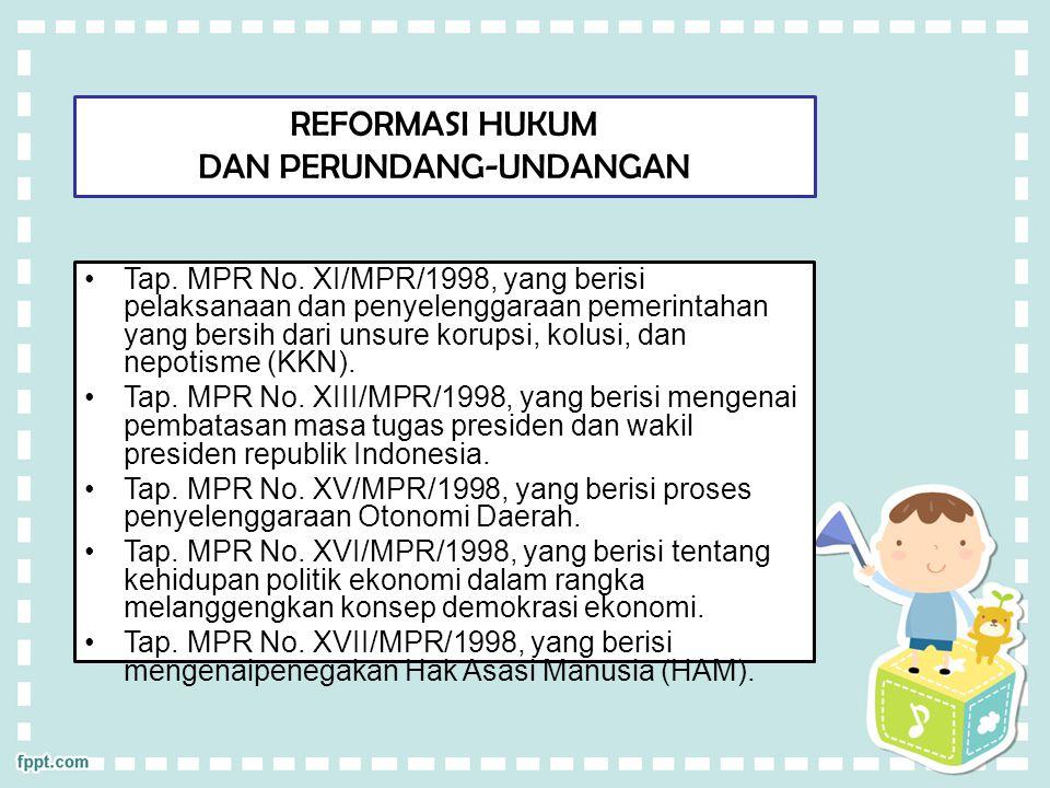 REFORMASI HUKUM DAN PERUNDANG-UNDANGAN Tap. MPR No. XI/MPR/1998, yang berisi pelaksanaan dan penyelenggaraan pemerintahan yang bersih dari unsure koru