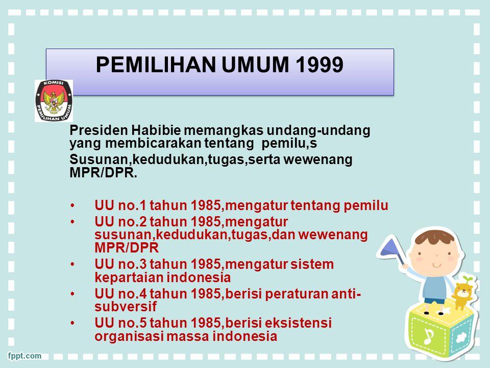 PEMILIHAN UMUM 1999 Presiden Habibie memangkas undang-undang yang membicarakan tentang pemilu,s Susunan,kedudukan,tugas,serta wewenang MPR/DPR. UU no.