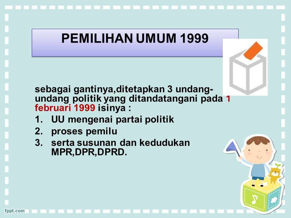 PEMILIHAN UMUM 1999 sebagai gantinya,ditetapkan 3 undang- undang politik yang ditandatangani pada 1 februari 1999 isinya : 1.UU mengenai partai politik 2.proses pemilu 3.serta susunan dan kedudukan MPR,DPR,DPRD.
