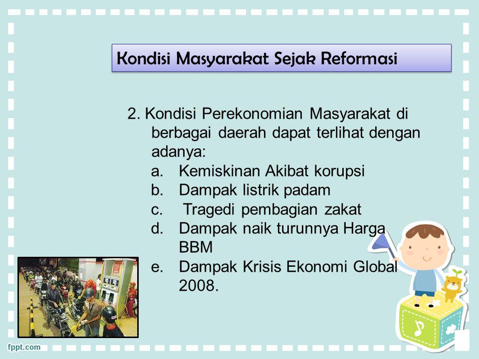 Kondisi Masyarakat Sejak Reformasi 2. Kondisi Perekonomian Masyarakat di berbagai daerah dapat terlihat dengan adanya: a.Kemiskinan Akibat korupsi b.D