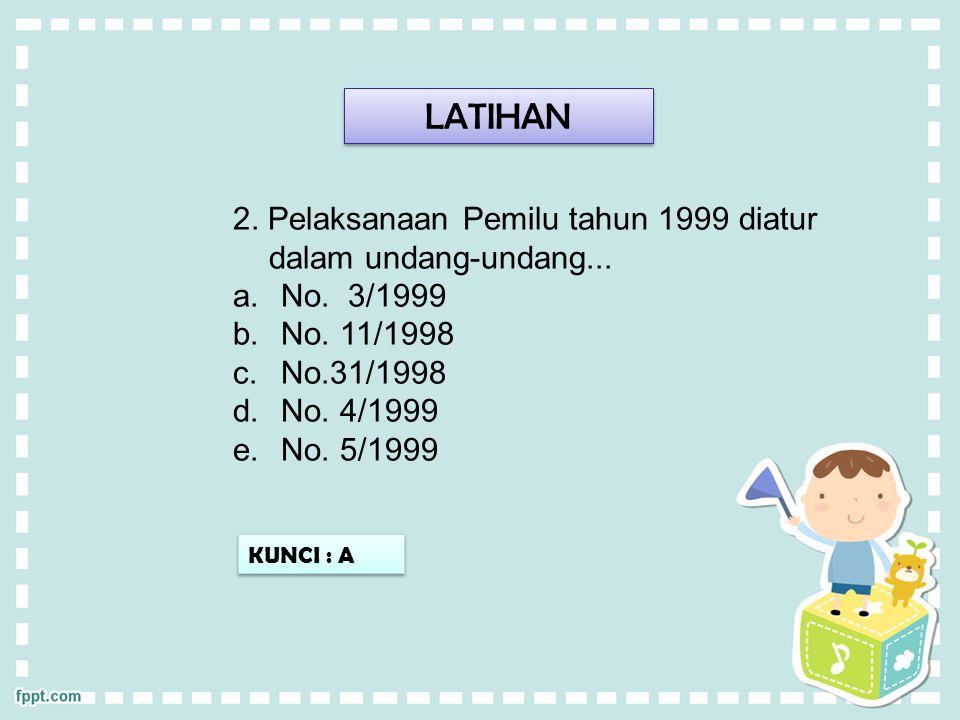 LATIHAN 2. Pelaksanaan Pemilu tahun 1999 diatur dalam undang-undang... a.No. 3/1999 b.No. 11/1998 c.No.31/1998 d.No. 4/1999 e.No. 5/1999 KUNCI : A