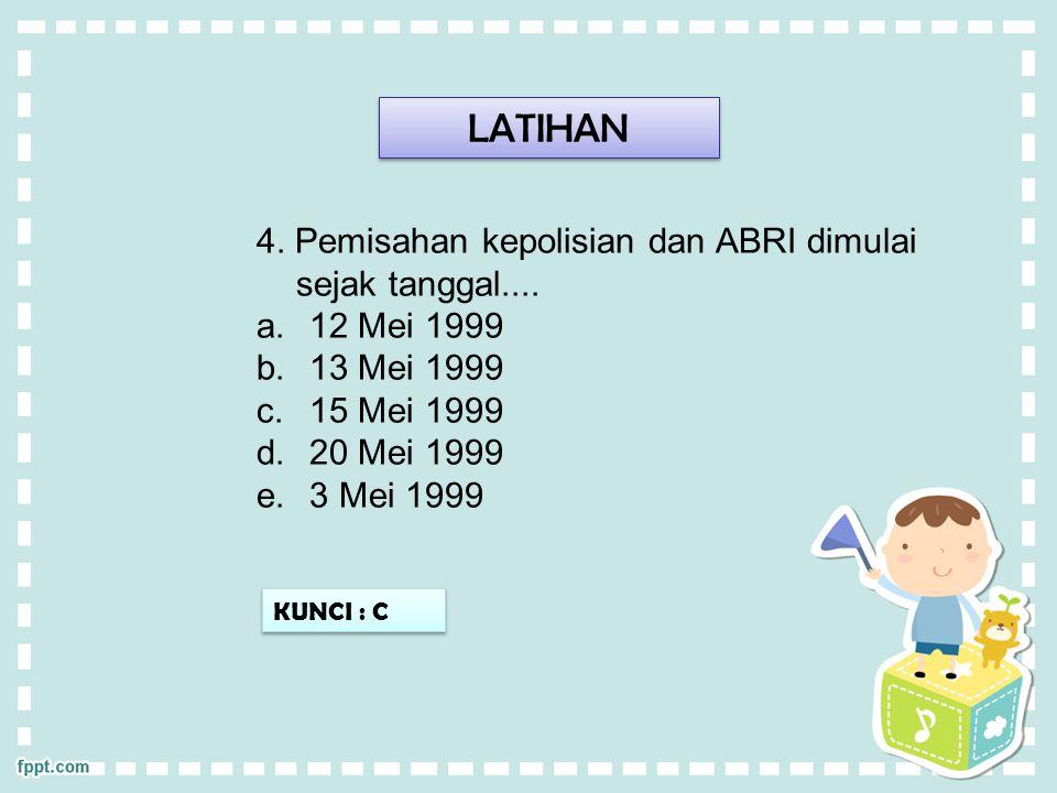 LATIHAN 4. Pemisahan kepolisian dan ABRI dimulai sejak tanggal.... a.12 Mei 1999 b.13 Mei 1999 c.15 Mei 1999 d.20 Mei 1999 e.3 Mei 1999 KUNCI : C