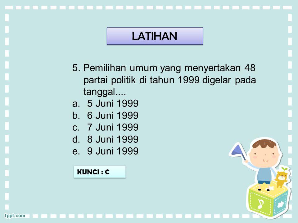 LATIHAN 5. Pemilihan umum yang menyertakan 48 partai politik di tahun 1999 digelar pada tanggal.... a.5 Juni 1999 b.6 Juni 1999 c.7 Juni 1999 d.8 Juni