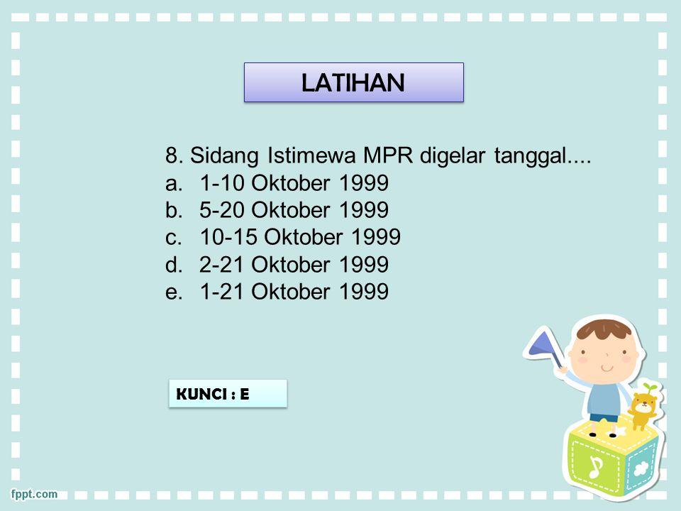 LATIHAN KUNCI : E 8. Sidang Istimewa MPR digelar tanggal.... a.1-10 Oktober 1999 b.5-20 Oktober 1999 c.10-15 Oktober 1999 d.2-21 Oktober 1999 e.1-21 O