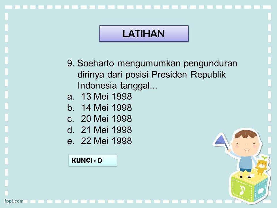 LATIHAN KUNCI : D 9. Soeharto mengumumkan pengunduran dirinya dari posisi Presiden Republik Indonesia tanggal... a.13 Mei 1998 b.14 Mei 1998 c.20 Mei