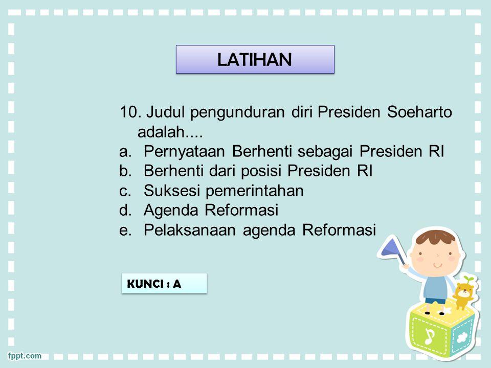 LATIHAN KUNCI : A 10. Judul pengunduran diri Presiden Soeharto adalah.... a.Pernyataan Berhenti sebagai Presiden RI b.Berhenti dari posisi Presiden RI